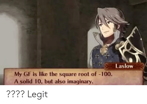 Anaconda, Square, and Legit: Laslow  My GF is like the square root of-100.  A solid 10, but also imaginary. ???? Legit