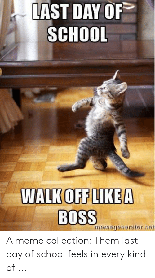 Last Day Of School Meme: LAST DAY OF  SCHOOL  WALK OFF LIKE A  BOSS  meme  nerator.net A meme collection: Them last day of school feels in every kind of ...