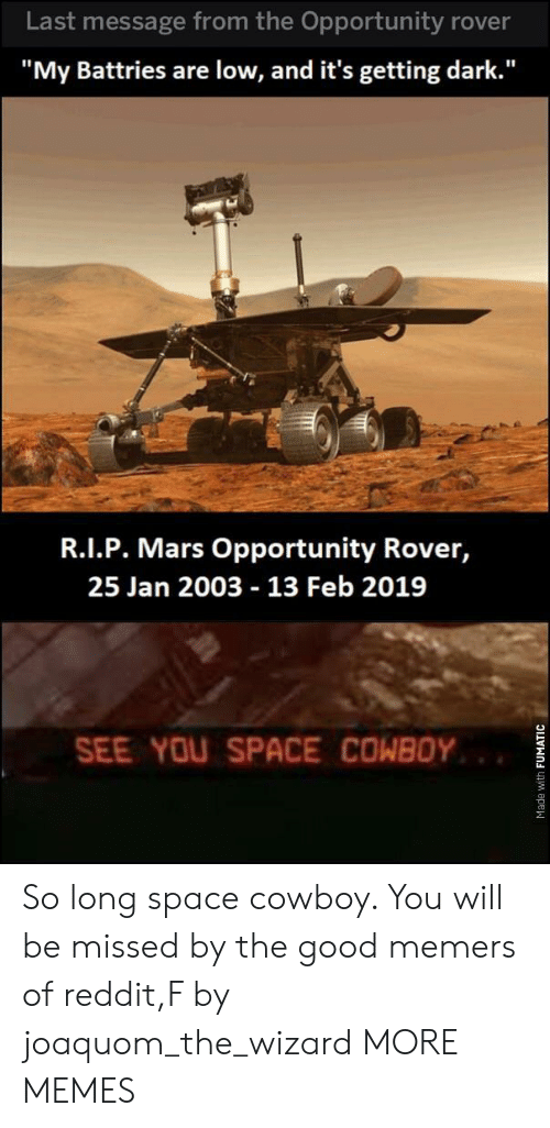 "Dank, Memes, and Reddit: Last message from the Opportunity rover  ""My Battries are low, and it's getting dark.""  R.I.P. Mars Opportunity Rover,  25 Jan 2003 13 Feb 2019  SEE YOU SPACE COWBOY So long space cowboy. You will be missed by the good memers of reddit,F by joaquom_the_wizard MORE MEMES"