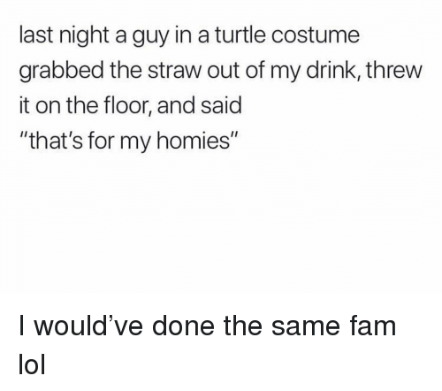 """Fam, Funny, and Lol: last night a guy in a turtle costume  grabbed the straw out of my drink, threw  it on the floor, and said  """"that's for my homies"""" I would've done the same fam lol"""