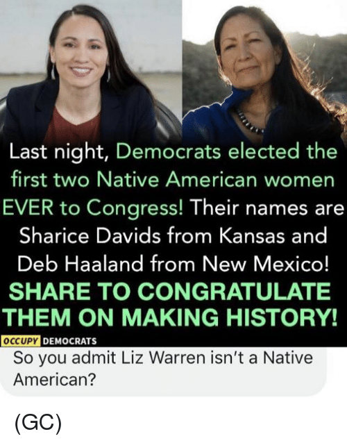Occupy Democrats: Last night, Democrats elected the  first two Native American womer  EVER to Congress! Their names are  Sharice Davids from Kansas and  Deb Haaland from New Mexico!  SHARE TO CONGRATULATE  THEM ON MAKING HISTORY!  OCCUPY  DEMOCRATS  So you admit Liz Warren isn't a Native  American? (GC)