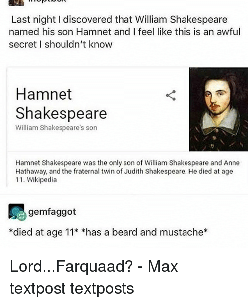 farquaad: Last night I discovered that William Shakespeare  named his son Hamnet and I feel like this is an awful  secret I shouldn't know  Hamnet  Shakespeare  William Shakespeare's son  Hamnet Shakespeare was the only son of William Shakespeare and Anne  Hathaway, and the fraternal twin of Judith Shakespeare. He died at age  11. Wikipedia  gemfaggot  *died at age 11* *has a beard and mustache* Lord...Farquaad? - Max textpost textposts