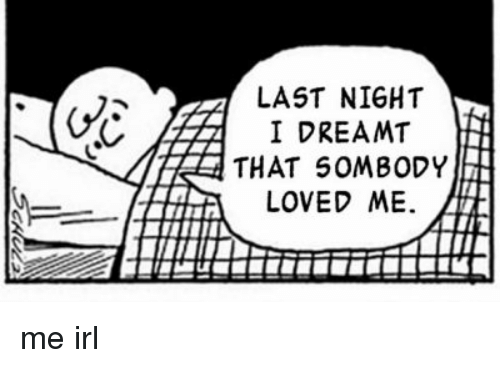 Irl, Me IRL, and Last Night: LAST NIGHT  I DREAMT  THAT 5OMBODY  LOVED ME