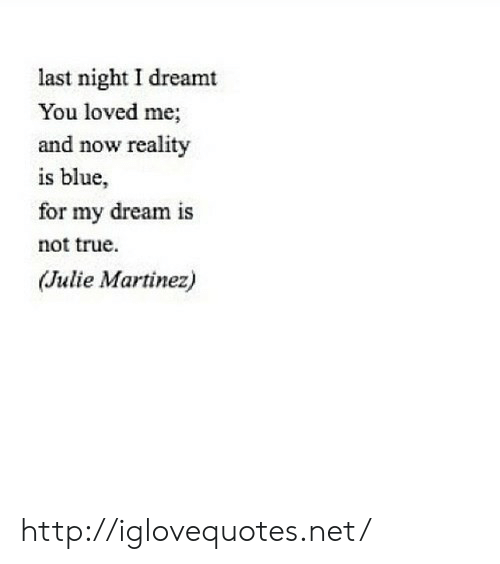 True, Blue, and Http: last night I dreamt  You loved me;  and now reality  is blue,  1S  for my dream is  not true.  (Julie Martinez) http://iglovequotes.net/