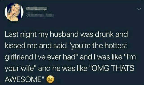 "Dank, Drunk, and Omg: Last night my husband was drunk and  kissed me and said""you're the hottest  girlfriend I've ever had"" and I was like ""I'm  your wife"" and he was like ""OMG THATS  AWESOME"""