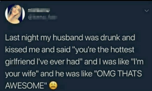 "Dank, Drunk, and Omg: Last night my husband was drunk and  kissed me and said ""you're the hottest  girlfriend I've ever had"" and I was like ""I'm  your wife"" and he was like ""OMG THATS  AWESOME"""