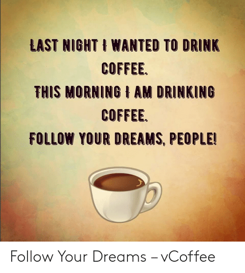 Vcoffee: LAST NIGHT t WANTED TO DRINK  COFFEE.  THIS MORNING AM DRINKING  COFFEE.  FOLLOW YOUR DREAMS, PEOPLE! Follow Your Dreams – vCoffee