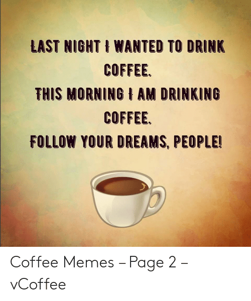 Vcoffee: LAST NIGHT WANTED TO DRINK  COFFEE.  THIS MORNING AM DRINKING  COFFEE  FOLLOW YOUR DREAMS, PEOPLE! Coffee Memes – Page 2 – vCoffee