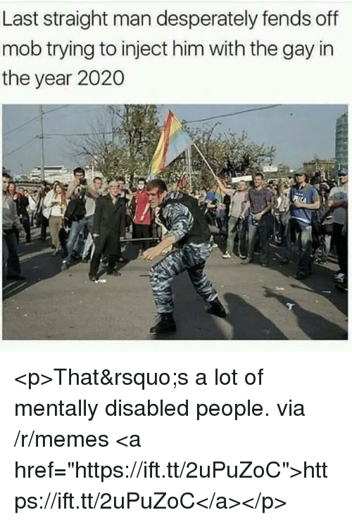 """Memes, Gay, and Him: Last straight man desperately fends off  mob trying to inject him with the gay in  the year 2020 <p>That&rsquo;s a lot of mentally disabled people. via /r/memes <a href=""""https://ift.tt/2uPuZoC"""">https://ift.tt/2uPuZoC</a></p>"""
