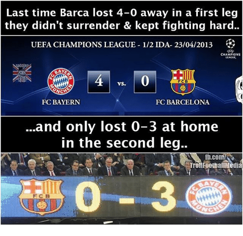 uefa champion league: Last time Barca lost 4-0 away in a first leg  they didn't surrender & kept fighting hard..  UEFA CHAMPIONS LEAGUE-1/2 IDA- 23/04/2013  CHAMPIONS  LLACUE.  FCB  VS.  NCH  FC BAYERN  FC BARCELONA  and only lost 0-3 at home  in the second leg..  ft.com/SR  Troll FootballMedia