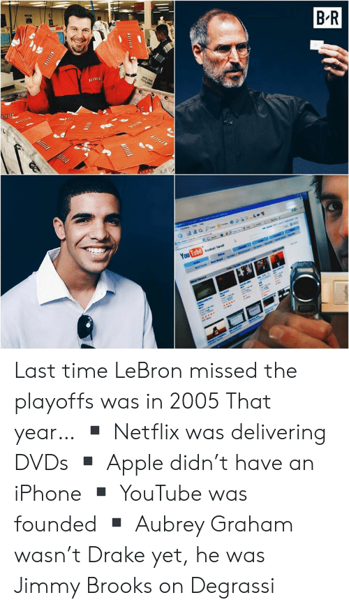 brooks: Last time LeBron missed the playoffs was in 2005  That year… ▪️ Netflix was delivering DVDs ▪️ Apple didn't have an iPhone ▪️ YouTube was founded ▪️ Aubrey Graham wasn't Drake yet, he was Jimmy Brooks on Degrassi