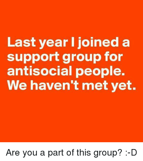 Antisociable: Last year I joined a  support group for  antisocial people.  We haven't met yet. Are you a part of this group? :-D