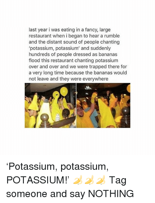 Fancy, Girl, and Potassium: last year i was eating in a fancy, large  restaurant when i began to hear a rumble  and the distant sound of people chanting  'potassium, potassium' and suddenly  hundreds of people dressed as bananas  flood this restaurant chanting potassium  over and over and we were trapped there for  a very long time because the bananas would  not leave and they were everywhere  Me 'Potassium, potassium, POTASSIUM!' 🍌🍌🍌 Tag someone and say NOTHING