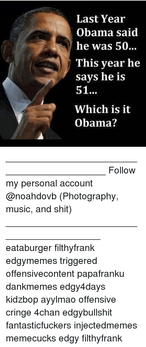 4chan, Memes, and Music: Last Year  Obama said  he was 50..  This year he  savs he is  51  Which is it  Obama? ____________________________________________ Follow my personal account @noahdovb (Photography, music, and shit) ___________________________________________ eataburger filthyfrank edgymemes triggered offensivecontent papafranku dankmemes edgy4days kidzbop ayylmao offensive cringe 4chan edgybullshit fantasticfuckers injectedmemes memecucks edgy filthyfrank