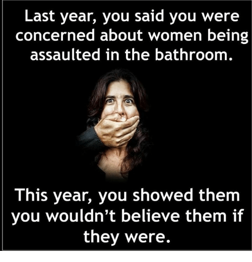Dank, Women, and 🤖: Last year, you said you were  concerned about women being  assaulted in the bathroom  This year, you showed them  you wouldn't believe them if  they were.