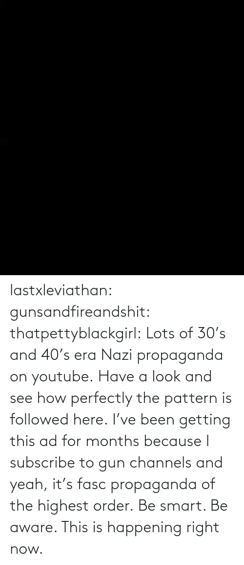 youtube.com: lastxleviathan:  gunsandfireandshit:  thatpettyblackgirl:   Lots of 30's and 40's era Nazi propaganda on youtube. Have a look and see how perfectly the pattern is followed here.     I've been getting this ad for months because I subscribe to gun channels and yeah, it's fasc propaganda of the highest order.   Be smart. Be aware. This is happening right now.