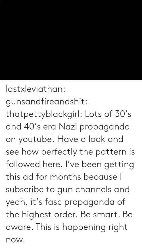 Perfectly: lastxleviathan: gunsandfireandshit:  thatpettyblackgirl:   Lots of 30's and 40's era Nazi propaganda on youtube. Have a look and see how perfectly the pattern is followed here.     I've been getting this ad for months because I subscribe to gun channels and yeah, it's fasc propaganda of the highest order.   Be smart. Be aware. This is happening right now.