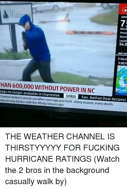 Charleston: lat  ADVI  7:  Wind  Press  Movin  Locati  34.0  NEXT AD  3 Hour  3:00 P  Wi  HAN 600,000 WITHOUT POWER IN NC  ags no longer available in Charleston  hannel delivers severe weather coverage you trust-every season, every storm.  day on any device with the Xfinity Stream app.  Gov. Nathan Deal declares THE WEATHER CHANNEL IS THIRSTYYYYY FOR FUCKING HURRICANE RATINGS (Watch the 2 bros in the background casually walk by)