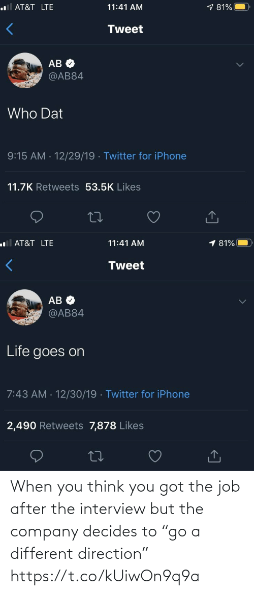 """life goes on: .lAT&T LTE  9 81%  11:41 AM  Tweet  АВ Ф  @AB84  Who Dat  9:15 AM - 12/29/19 · Twitter for iPhone  11.7K Retweets 53.5K Likes  <]   1 81%  ll AT&T LTE  11:41 AM  Tweet  AB O  @AB84  Life goes on  7:43 AM · 12/30/19 · Twitter for iPhone  2,490 Retweets 7,878 Likes  27  <] When you think you got the job after the interview but the company decides to """"go a different direction"""" https://t.co/kUiwOn9q9a"""