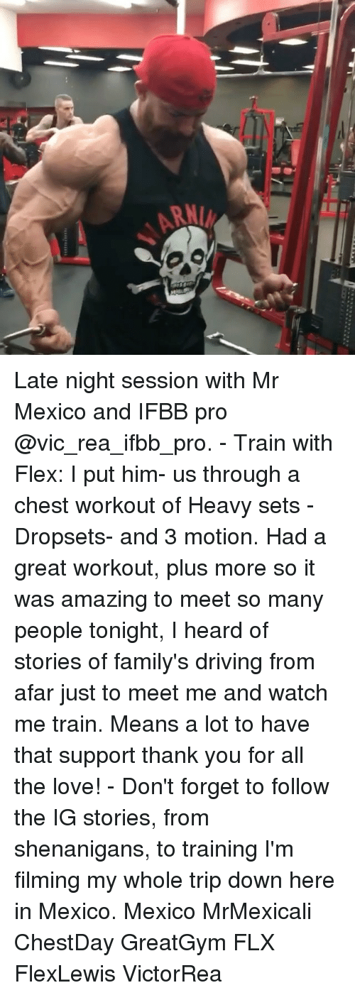 from afar: Late night session with Mr Mexico and IFBB pro @vic_rea_ifbb_pro. - Train with Flex: I put him- us through a chest workout of Heavy sets - Dropsets- and 3 motion. Had a great workout, plus more so it was amazing to meet so many people tonight, I heard of stories of family's driving from afar just to meet me and watch me train. Means a lot to have that support thank you for all the love! - Don't forget to follow the IG stories, from shenanigans, to training I'm filming my whole trip down here in Mexico. Mexico MrMexicali ChestDay GreatGym FLX FlexLewis VictorRea
