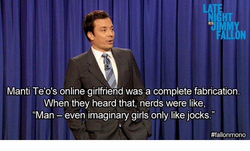 """Girls, Girlfriend, and Online: LATE  NIGHT  WITH  Manti Te'o's online girlfriend was a complete fabrication  When they heard  that, nerds were like,  03  """"Man- even imaginary girls only like jocks."""""""