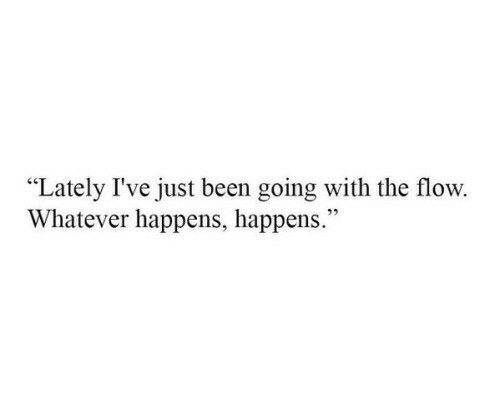 """Been, Just, and Whatever: """"Lately I've just been going with the flow.  Whatever happens, happens."""""""