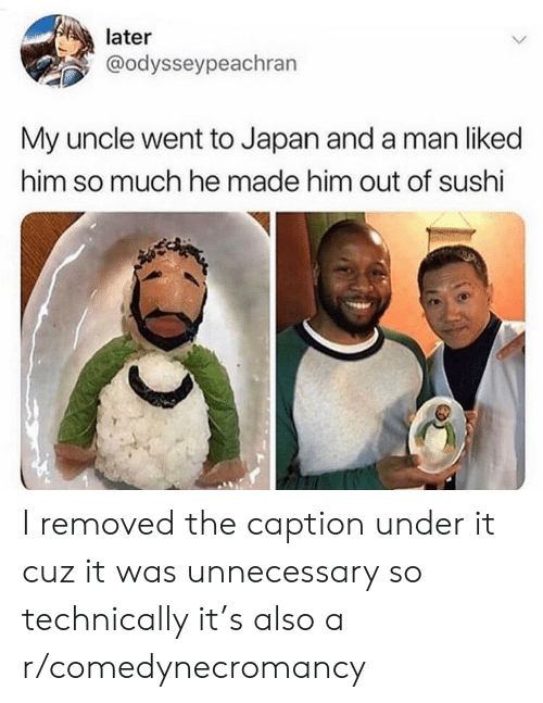 uncle: later  @odysseypeachran  My uncle went to Japan and a man liked  him so much he made him out of sushi I removed the caption under it cuz it was unnecessary so technically it's also a r/comedynecromancy