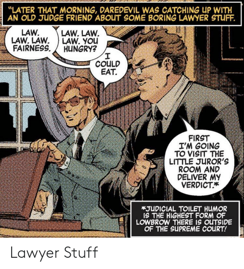 "Hungry, Lawyer, and Supreme: ""LATER THAT MORNING, DAREDEVIL WAS CATCHING UP WITH  AN OLD JUDGE FRIEND ABOUT SOME BORING LAWYER STUFF.  LAW. LAW.  LAW. YOu  HUNGRY?  I  COULD  EAT  LAW.  LAW. LAW  FAIRNESS  FIRST  I'M GOING  TO VISIT THE  LITTLE JUROR'S  ROOM AND  DELIVER MY  VERDICT  *JUDICIAL TOILET HUMOR  IS THE HIGHEST FORM OF  LOWBROW THERE IS OUTSIDE  OF THE SUPREME COURT! Lawyer Stuff"