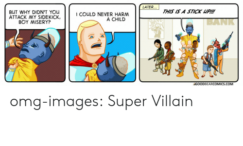 super villain: LATER...  THIS IS A STICK UP!!!  BUT WHY DIDN'T You  ATTACK MY SIDEKICK,  BOY MISERY?  I COULD NEVER HARM  A CHILD  BANK  GOODBEARCOMICS.COM omg-images:  Super Villain