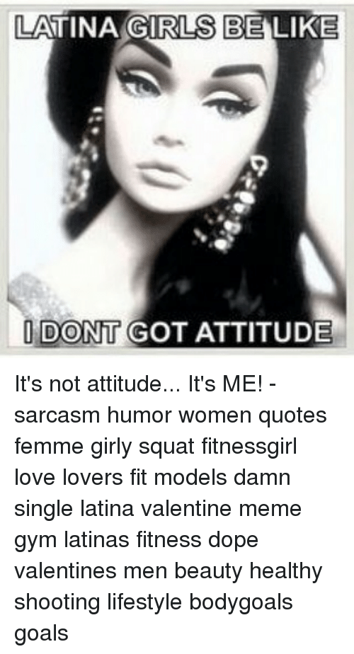 valentines meme: LATINA GIRLS BE LIKE  DONT GOT ATTITUDE It's not attitude... It's ME! - sarcasm humor women quotes femme girly squat fitnessgirl love lovers fit models damn single latina valentine meme gym latinas fitness dope valentines men beauty healthy shooting lifestyle bodygoals goals