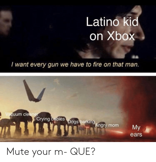 Mute: Latino kid  on Xbox  I want every gun we have to fire on that man.  uum cle  Crying  bies  ngry mom  My  ears Mute your m- QUE?
