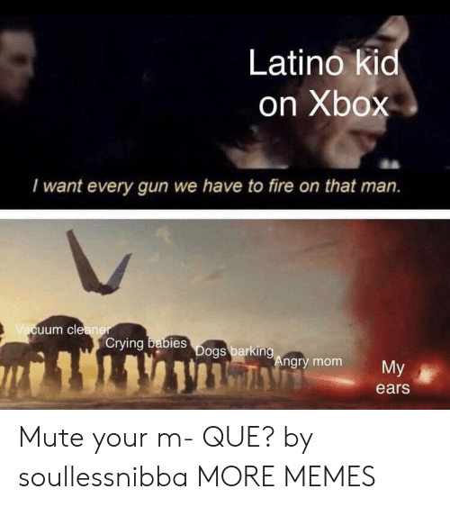 Mute: Latino kid  on Xbox  I want every gun we have to fire on that man.  uum cle  Crying  bies  ngry mom  My  ears Mute your m- QUE? by soullessnibba MORE MEMES