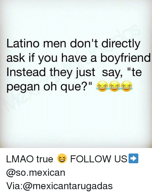 """Lmao, Memes, and True: Latino men don't directly  ask if you have a boyfriend  Instead they just say, """"te  pegan oh que?"""" LMAO true 😆 FOLLOW US➡️ @so.mexican Via:@mexicantarugadas"""