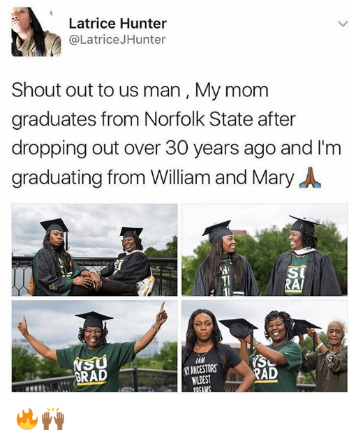 Brads: Latrice Hunter  @Latrice JHunter  Shout out to us man, My mom  graduates from Norfolk State after  dropping out over 30 years ago and I'm  graduating from William and Mary  RAI  IAM  NS  NANCESTORS  RAD  BRAD  WIDEST 🔥🙌🏾
