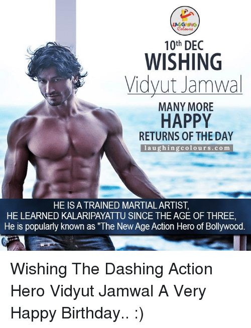 """Return Of The Day: LAUGHING  10th DEC  WISHING  Vidyut Jamwal  MANY MORE  HAPPY  RETURNS OF THE DAY  l a u ghing colo urs. co m  HE IS A TRAINED MARTIAL ARTIST  HE LEARNED KALARIPAYATTU SINCE THE AGE OF THREE  He is popularly known as """"The New Age Action Hero of Bollywood Wishing The Dashing Action Hero Vidyut Jamwal A Very Happy Birthday.. :)"""