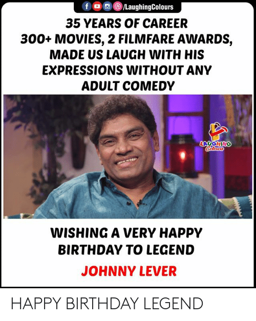 very happy: LaughingColours  f  35 YEARS OF CAREER  300+ MOVIES, 2 FILMFARE AWARDS,  MADE US LAUGH WITH HIS  EXPRESSIONS WITHOUT ANY  ADULT COMEDY  LAUGHING  Colours  WISHING A VERY HAPPY  BIRTHDAY TO LEGEND  JOHNNY LEVER HAPPY BIRTHDAY LEGEND