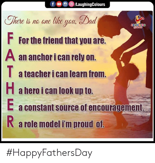 role model: /LaughingColours  f  There is no ane like yau, Dad  LAUGHING  Celers  FFor the friend that you are.  A an anchor i can rely on.  a teacher i can learn from.  Ha hero i can look up to.  E a constant source of encouragement  a role model i'm proud of. #HappyFathersDay
