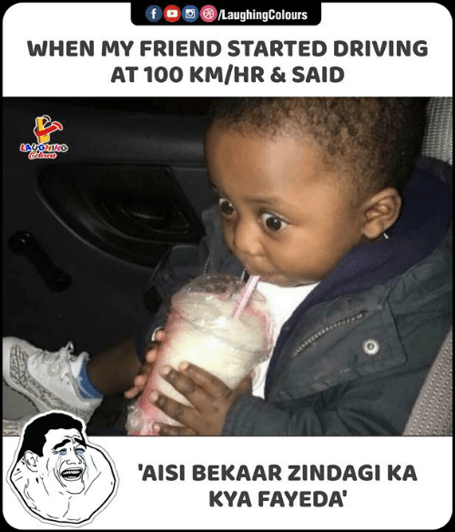 Driving, Indianpeoplefacebook, and Friend: LaughingColours  f  WHEN MY FRIEND STARTED DRIVING  AT 100 KM/HR & SAID  LAUGHING  olours  'AISI BEKAAR ZINDAGI KA  KYA FAYEDA