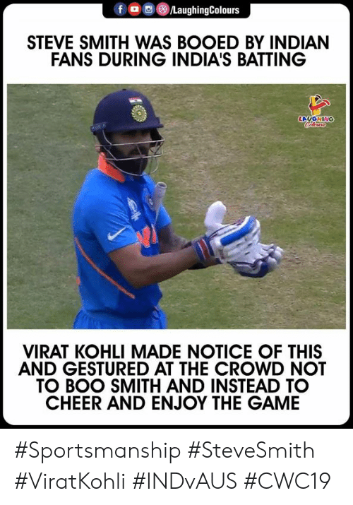 Viratkohli: /LaughingColours  STEVE SMITH WAS BOOED BY INDIAN  FANS DURING INDIA'S BATTING  LAUGHING  Clers  VIRAT KOHLI MADE NOTICE OF THIS  AND GESTURED AT THE CROWD NOT  TO BOO SMITH AND INSTEAD TO  CHEER AND ENJOY THE GAME #Sportsmanship #SteveSmith #ViratKohli #INDvAUS #CWC19