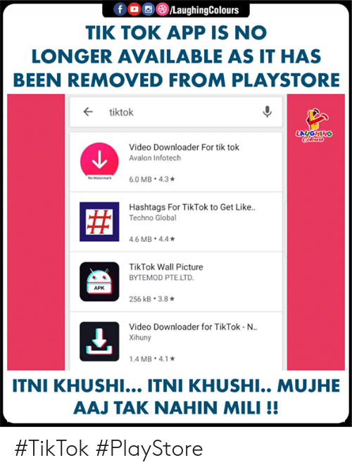 tak: LaughingColours  TIK TOK APP IS NO  LONGER AVAILABLE AS IT HAS  BEEN REMOVED FROM PLAYSTORE  ← tiktok  LAUGHING  Video Downloader For tik tok  Avalon Infotech  Hashtags For TikTok to Get Like..  Techno Globa  .6 MB 4.4  TikTok Wall Picture  BYTEMOD PTE.LTD  APK  256 kB-3.8 ★  Video Downloader for TikTok-N..  Xihuny  .4 MB. 4.1  ITNI KHUSHI... ITNI KHUSHI.. MUJHE  AAJ TAK NAHIN MILI!! #TikTok #PlayStore