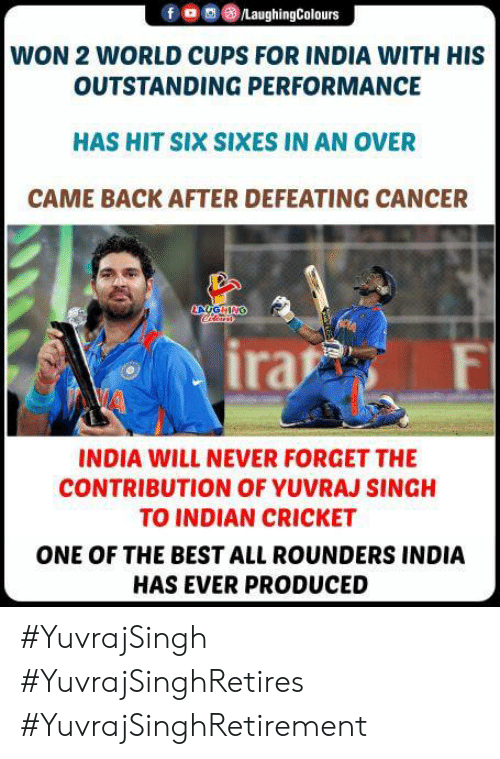 Best, Cancer, and Cricket: /LaughingColours  WON 2 WORLD CUPS FOR INDIA WITH HIS  OUTSTANDING PERFORMANCE  HAS HIT SIX SIXES IN AN OVER  CAME BACK AFTER DEFEATING CANCER  AUGHING  ira  F  INDIA WILL NEVER FORGET THE  CONTRIBUTION OF YUVRAJ SINGH  TO INDIAN CRICKET  ONE OF THE BEST ALL ROUNDERS INDIA  HAS EVER PRODUCED #YuvrajSingh #YuvrajSinghRetires #YuvrajSinghRetirement