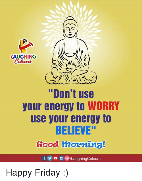 "happy friday: LAUGHINO  Colours  ""Don't use  your energy to WORRY  use your energy to  BELIEVE""  Good mornins!  f5/LaughingColours Happy Friday :)"