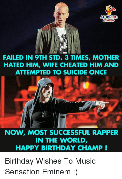Wife Cheated: LAUGHINO  FAILED IN 9TH STD. 3 TIMES, MOTHER  HATED HIM, WIFE CHEATED HIM AND  ATTEMPTED TO SUICIDE ONCE  NOW, MOST SUCCESSFUL RAPPER  IN THE WORLD  HAPPY BIRTHDAY CHAMP! Birthday Wishes To Music Sensation Eminem :)