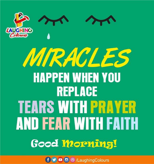 Good Morning, Good, and Prayer: LAUGHINO  MIRACLES  HAPPEN WHEN YOU  REPLACE  TEARS WITH PRAYER  AND FEAR WITH FAITH  Good morning!  f o/LaughingColours