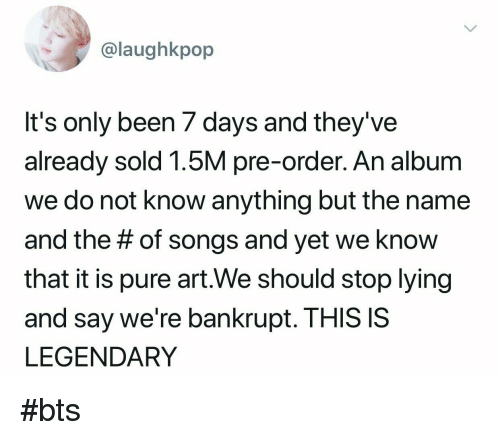 Songs, Bts, and Lying: @laughkpop  It's only been / days and they've  already sold 1.5M pre-order. An album  we do not know anything but the name  and the # of songs and yet we know  that it is pure art.We should stop lying  and say we're bankrupt. THIS IS  LEGENDARY #bts