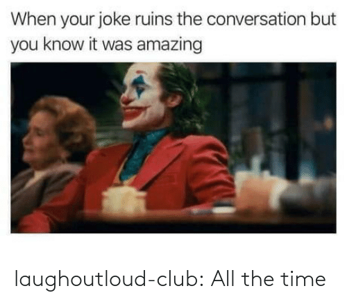 club: laughoutloud-club:  All the time