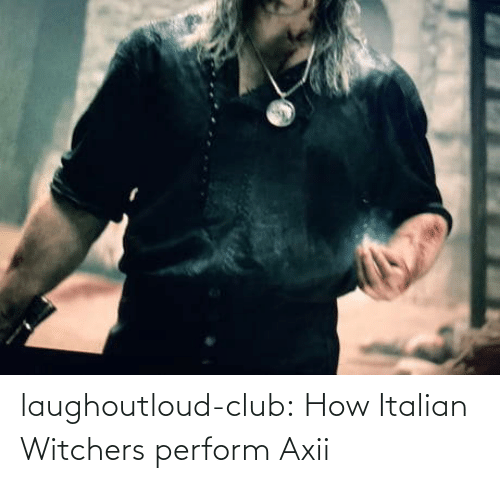 italian: laughoutloud-club:  How Italian Witchers perform Axii