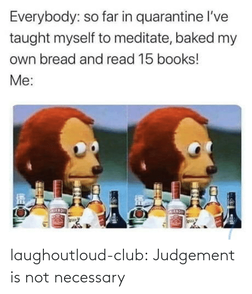 Is Not: laughoutloud-club:  Judgement is not necessary