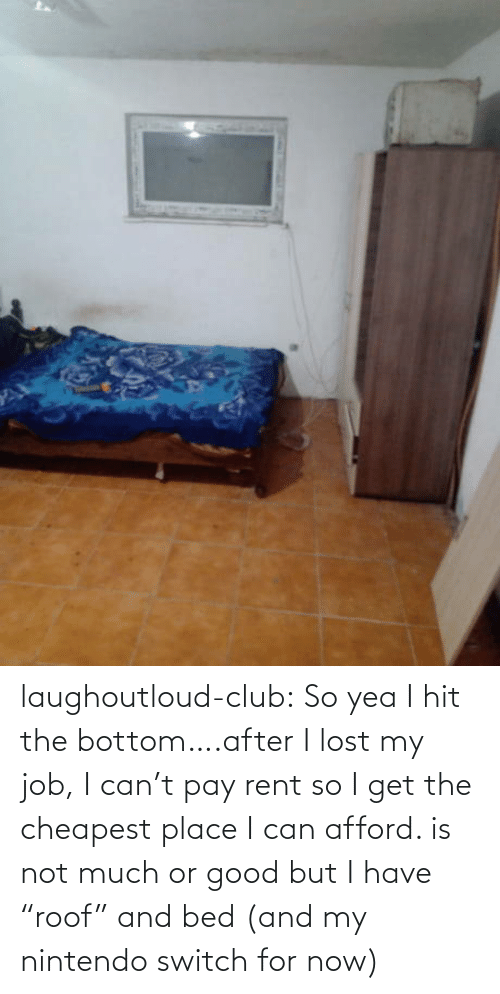 "switch: laughoutloud-club:  So yea I hit the bottom….after I lost my job, I can't pay rent so I get the cheapest place I can afford. is not much or good but I have ""roof"" and bed (and my nintendo switch for now)"