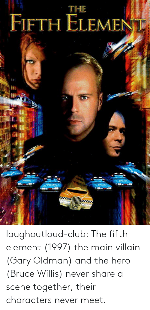 gary: laughoutloud-club:  The fifth element (1997) the main villain (Gary Oldman) and the hero (Bruce Willis) never share a scene together, their characters never meet.